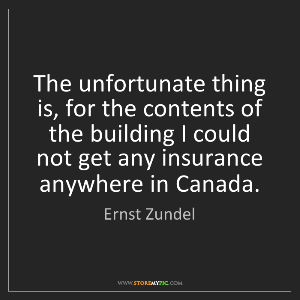 Ernst Zundel: The unfortunate thing is, for the contents of the building...