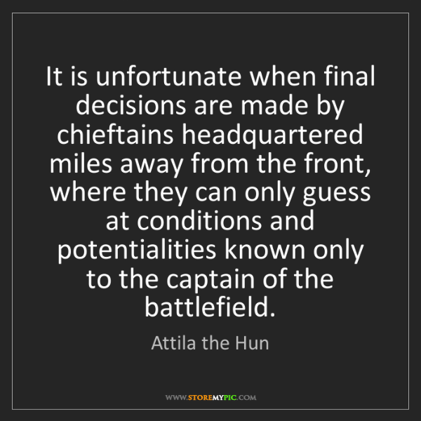 Attila the Hun: It is unfortunate when final decisions are made by chieftains...