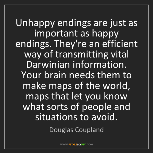 Douglas Coupland: Unhappy endings are just as important as happy endings....