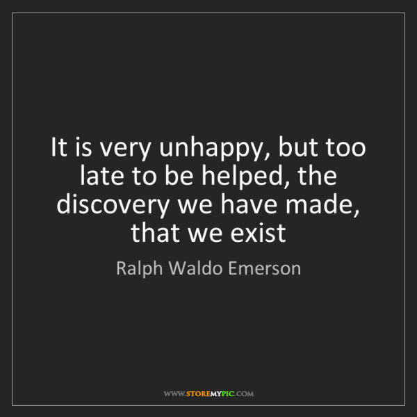 Ralph Waldo Emerson: It is very unhappy, but too late to be helped, the discovery...