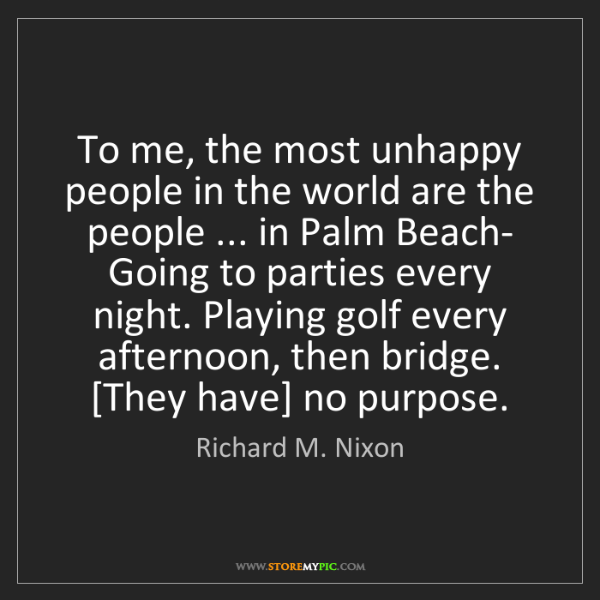 Richard M. Nixon: To me, the most unhappy people in the world are the people...