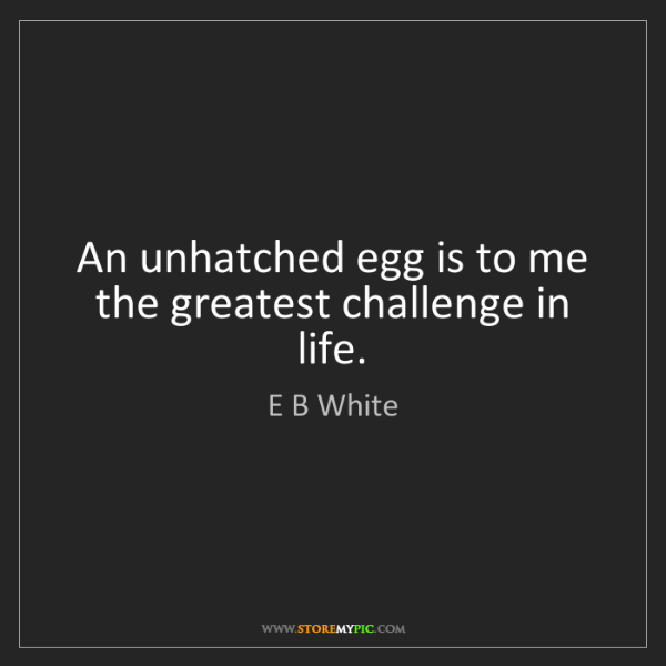 E B White: An unhatched egg is to me the greatest challenge in life.
