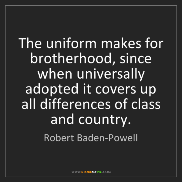 Robert Baden-Powell: The uniform makes for brotherhood, since when universally...