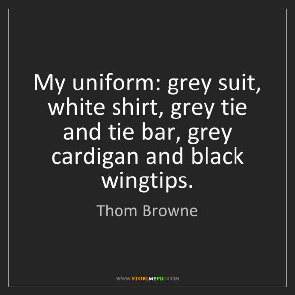 Thom Browne: My uniform: grey suit, white shirt, grey tie and tie...