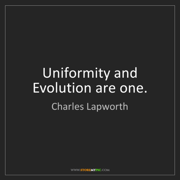 Charles Lapworth: Uniformity and Evolution are one.