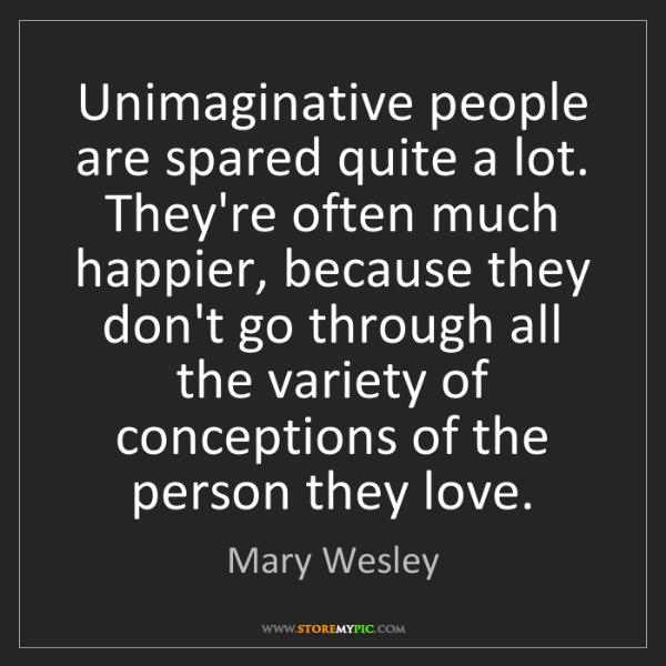 Mary Wesley: Unimaginative people are spared quite a lot. They're...