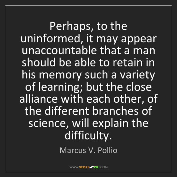 Marcus V. Pollio: Perhaps, to the uninformed, it may appear unaccountable...
