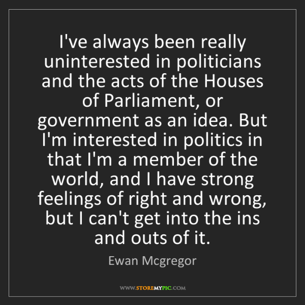 Ewan Mcgregor: I've always been really uninterested in politicians and...