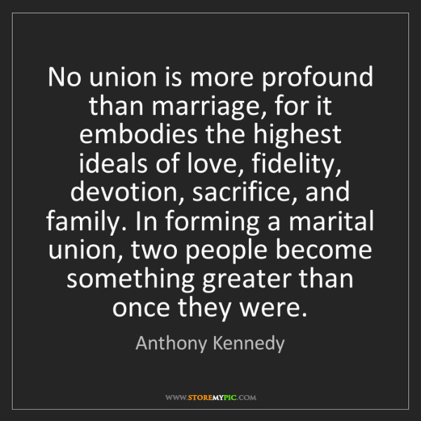 Anthony Kennedy: No union is more profound than marriage, for it embodies...