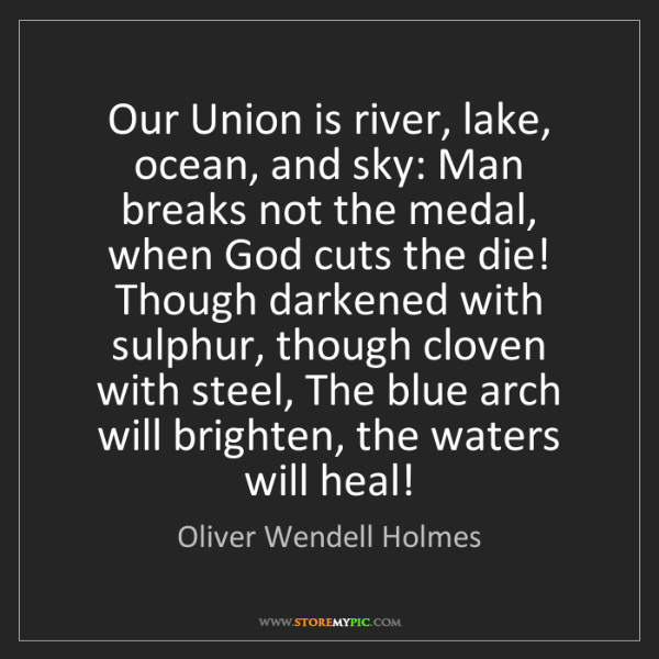 Oliver Wendell Holmes: Our Union is river, lake, ocean, and sky: Man breaks...
