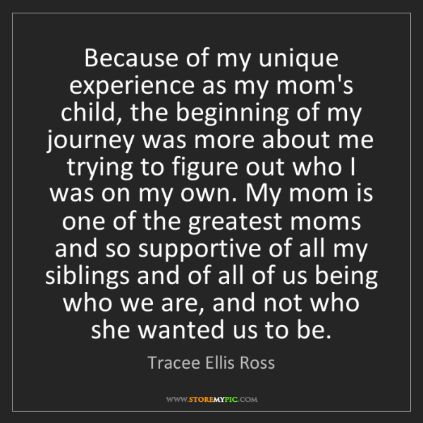 Tracee Ellis Ross: Because of my unique experience as my mom's child, the...