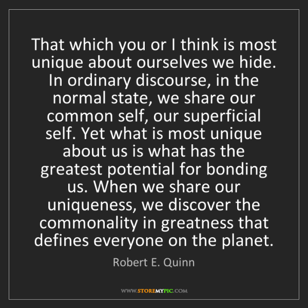 Robert E. Quinn: That which you or I think is most unique about ourselves...