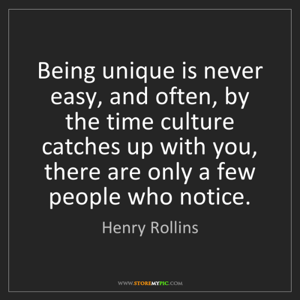 Henry Rollins: Being unique is never easy, and often, by the time culture...