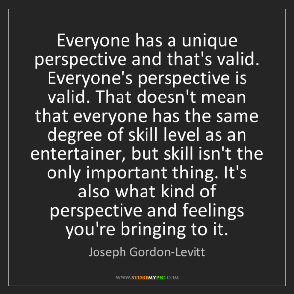 Joseph Gordon-Levitt: Everyone has a unique perspective and that's valid. Everyone's...