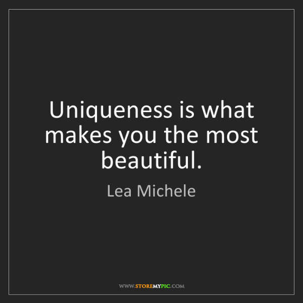 Lea Michele: Uniqueness is what makes you the most beautiful.