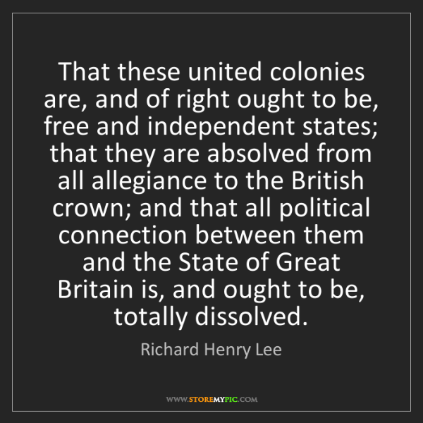 Richard Henry Lee: That these united colonies are, and of right ought to...