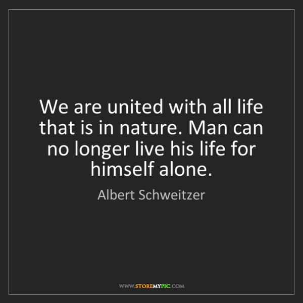 Albert Schweitzer: We are united with all life that is in nature. Man can...