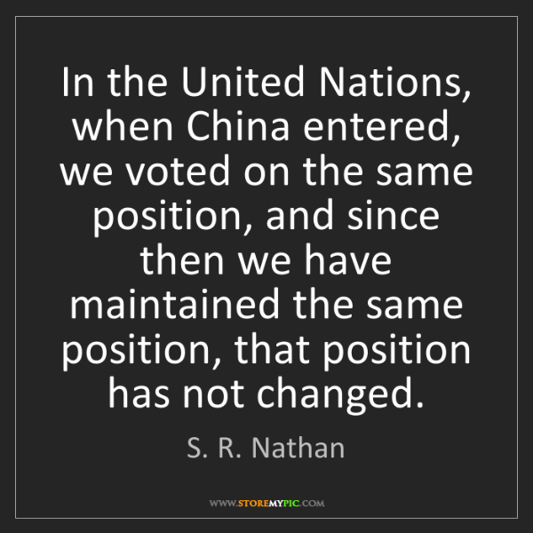 S. R. Nathan: In the United Nations, when China entered, we voted on...
