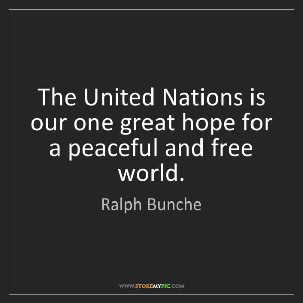 Ralph Bunche: The United Nations is our one great hope for a peaceful...