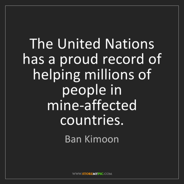 Ban Kimoon: The United Nations has a proud record of helping millions...