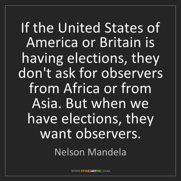 Nelson Mandela: If the United States of America or Britain is having...