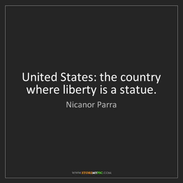 Nicanor Parra: United States: the country where liberty is a statue.