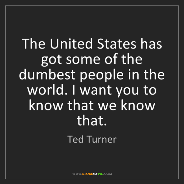 Ted Turner: The United States has got some of the dumbest people...