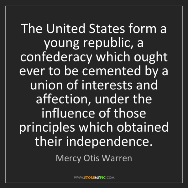 Mercy Otis Warren: The United States form a young republic, a confederacy...