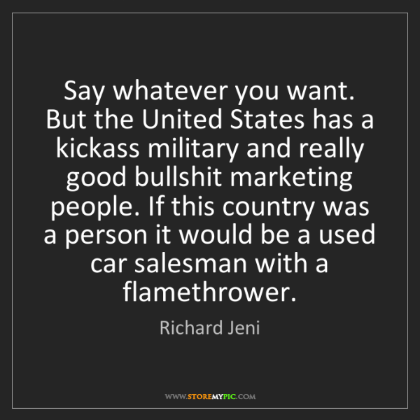 Richard Jeni: Say whatever you want. But the United States has a kickass...