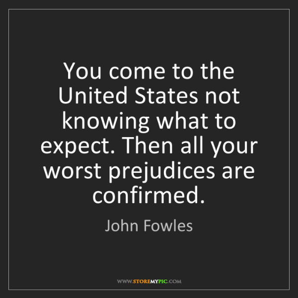 John Fowles: You come to the United States not knowing what to expect....