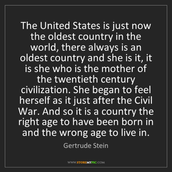 Gertrude Stein: The United States is just now the oldest country in the...