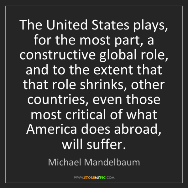 Michael Mandelbaum: The United States plays, for the most part, a constructive...