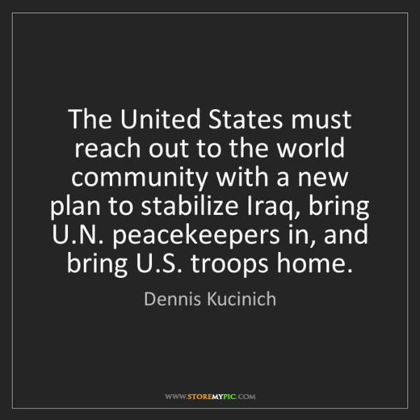 Dennis Kucinich: The United States must reach out to the world community...
