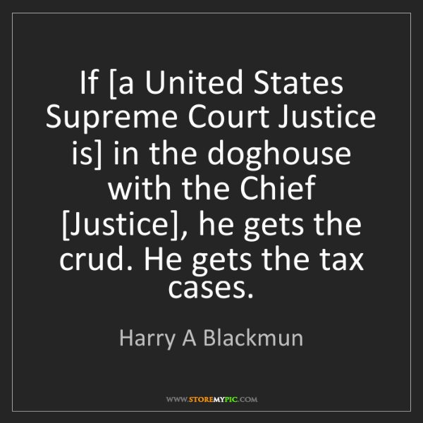 Harry A Blackmun: If [a United States Supreme Court Justice is] in the...