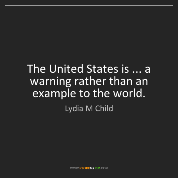 Lydia M Child: The United States is ... a warning rather than an example...