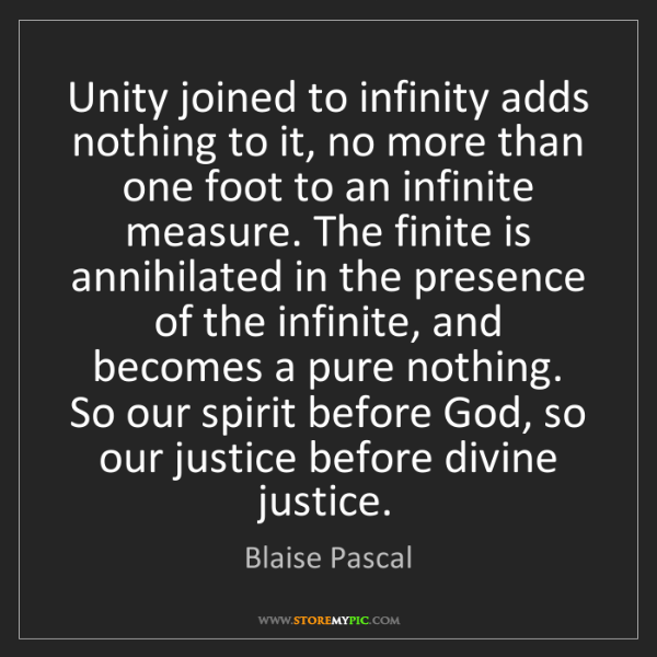 Blaise Pascal: Unity joined to infinity adds nothing to it, no more...