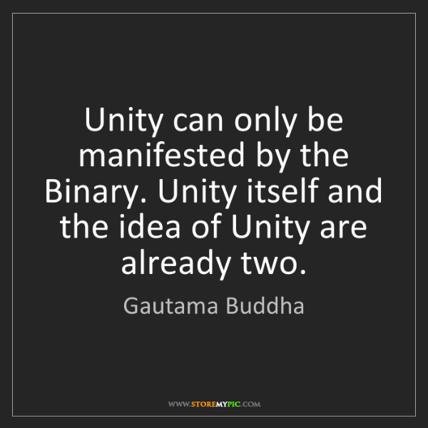 Gautama Buddha: Unity can only be manifested by the Binary. Unity itself...