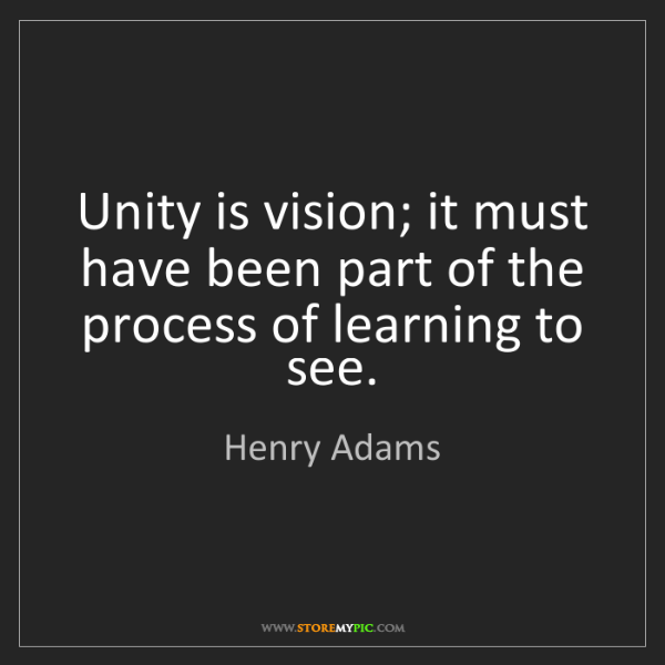 Henry Adams: Unity is vision; it must have been part of the process...