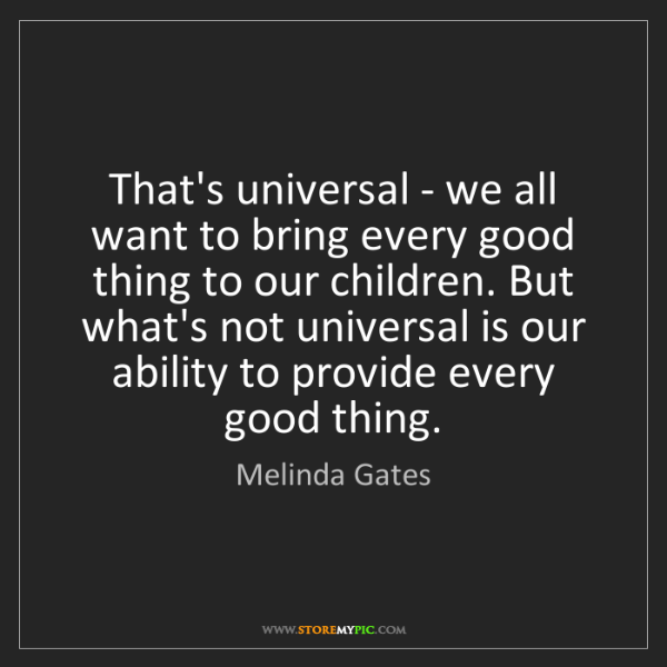 Melinda Gates: That's universal - we all want to bring every good thing...