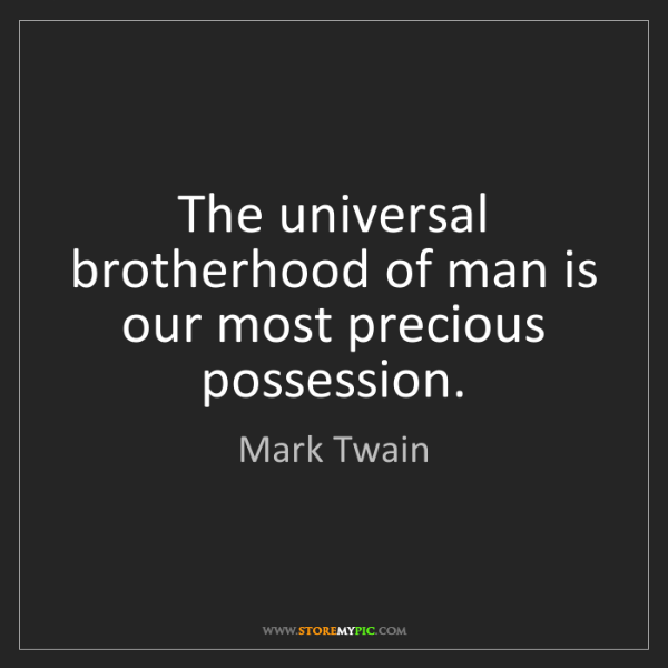 Mark Twain: The universal brotherhood of man is our most precious...