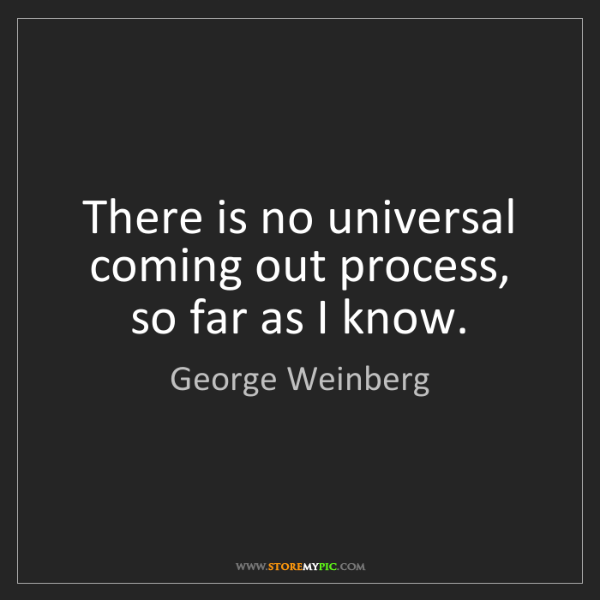 George Weinberg: There is no universal coming out process, so far as I...