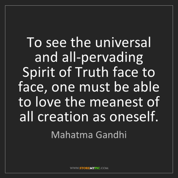 Mahatma Gandhi: To see the universal and all-pervading Spirit of Truth...