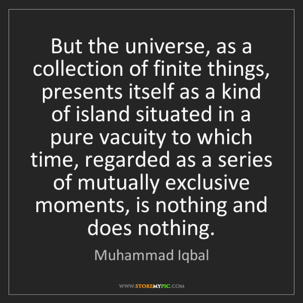 Muhammad Iqbal: But the universe, as a collection of finite things, presents...
