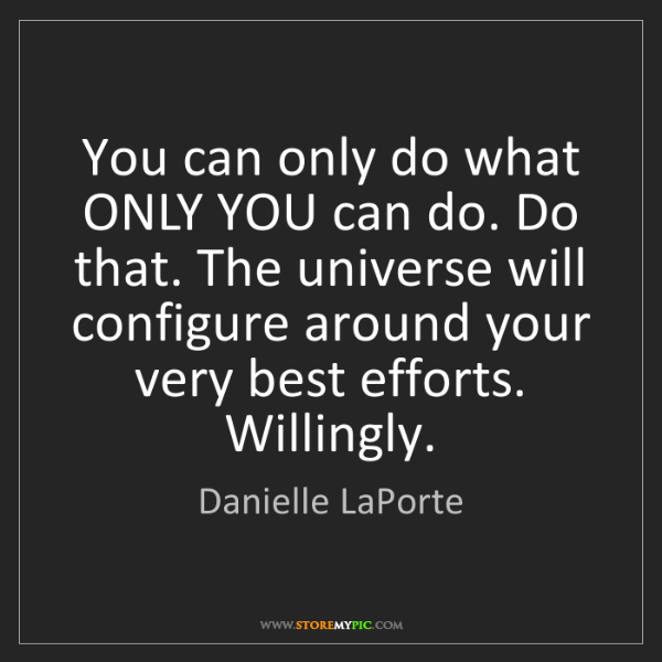 Danielle LaPorte: You can only do what ONLY YOU can do. Do that. The universe...