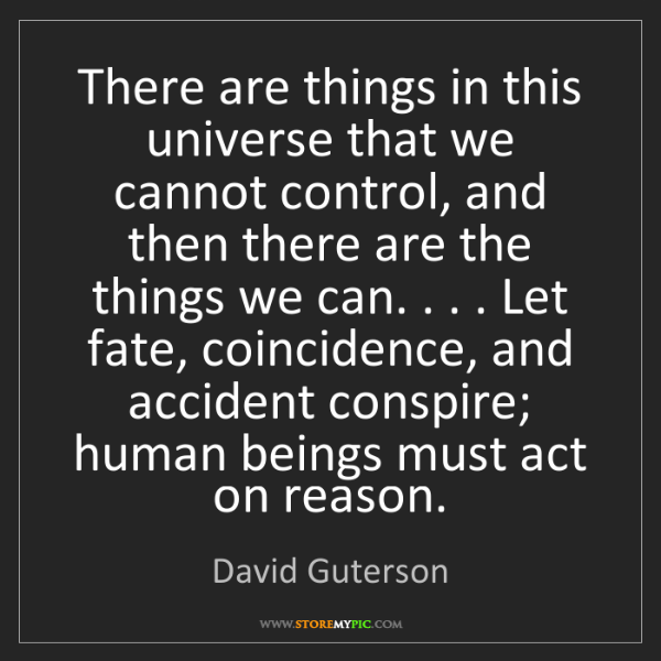 David Guterson: There are things in this universe that we cannot control,...