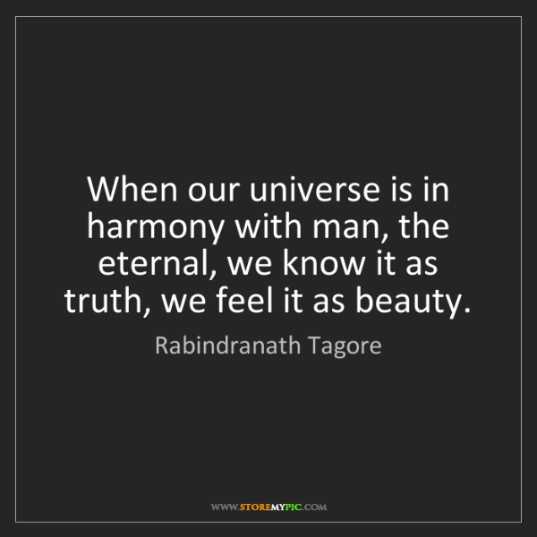 Rabindranath Tagore: When our universe is in harmony with man, the eternal,...