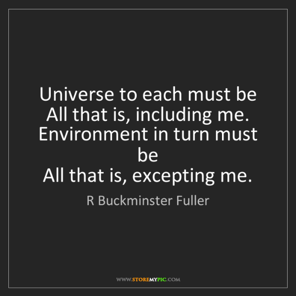 R Buckminster Fuller: Universe to each must be   All that is, including me....