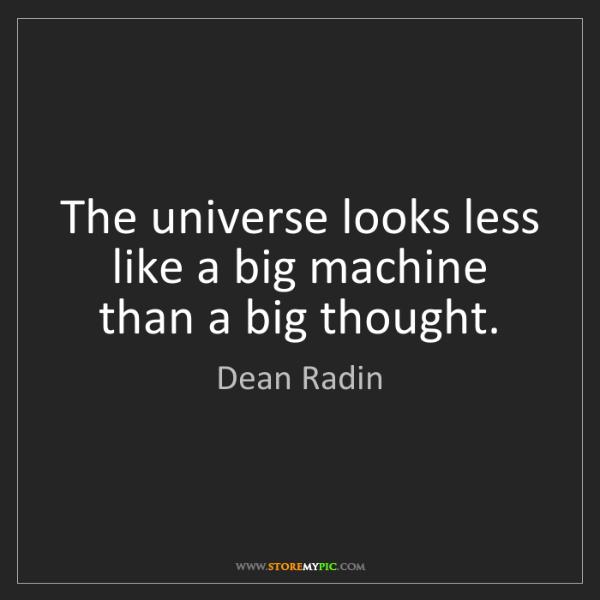 Dean Radin: The universe looks less like a big machine than a big...