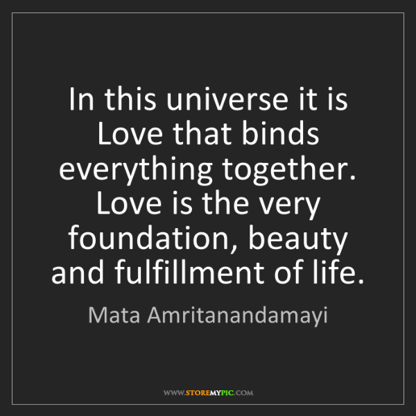 Mata Amritanandamayi: In this universe it is Love that binds everything together....