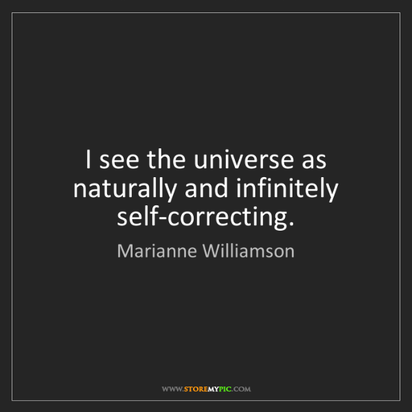 Marianne Williamson: I see the universe as naturally and infinitely self-correcting.